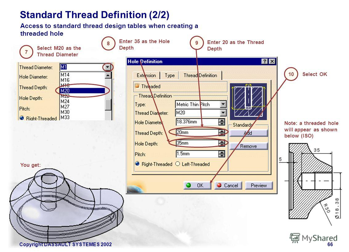 Copyright DASSAULT SYSTEMES 200266 Standard Thread Definition (2/2) Select M20 as the Thread Diameter Enter 20 as the Thread Depth 7 8 9 Enter 35 as the Hole Depth Access to standard thread design tables when creating a threaded hole 10 Select OK You