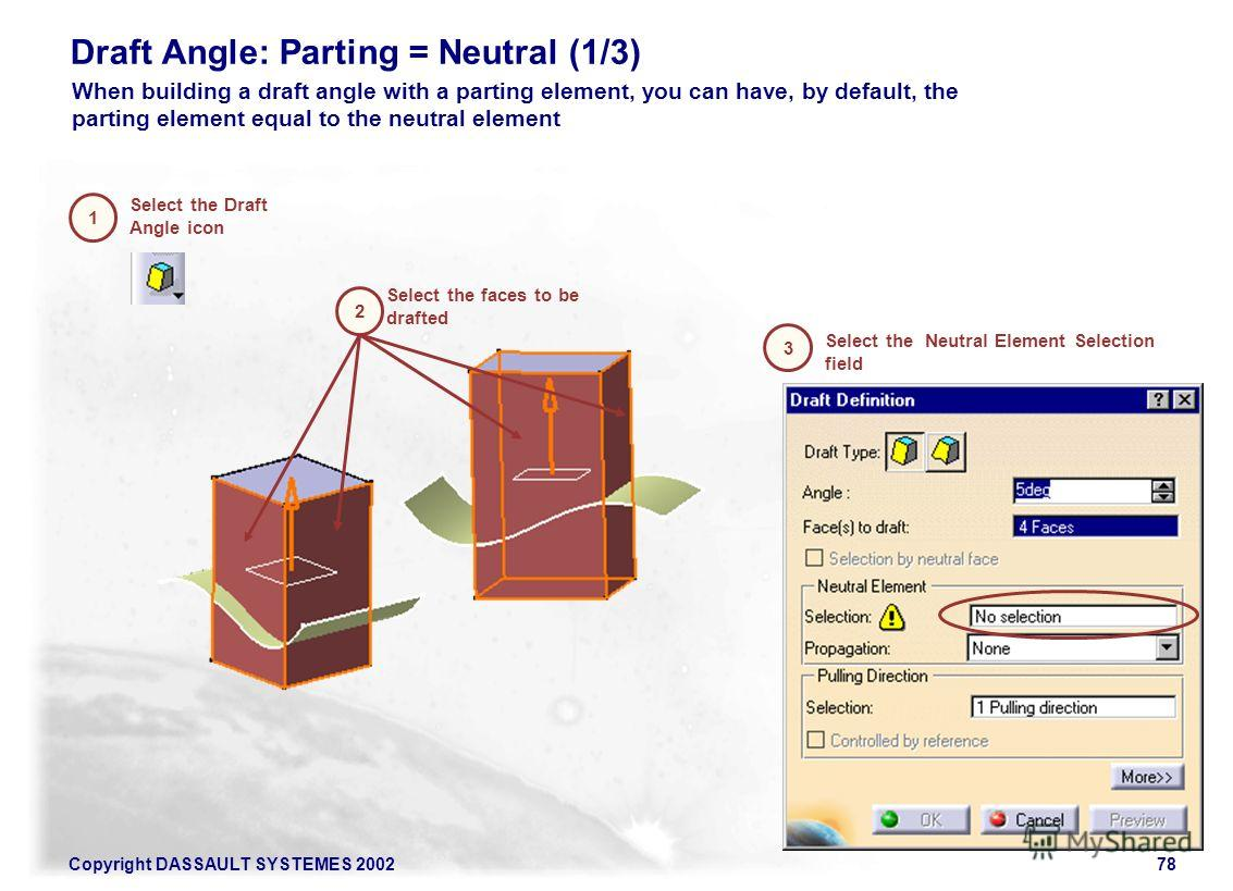 Copyright DASSAULT SYSTEMES 200278 Draft Angle: Parting = Neutral (1/3) Select the Draft Angle icon Select the Neutral Element Selection field 1 2 3 Select the faces to be drafted When building a draft angle with a parting element, you can have, by d