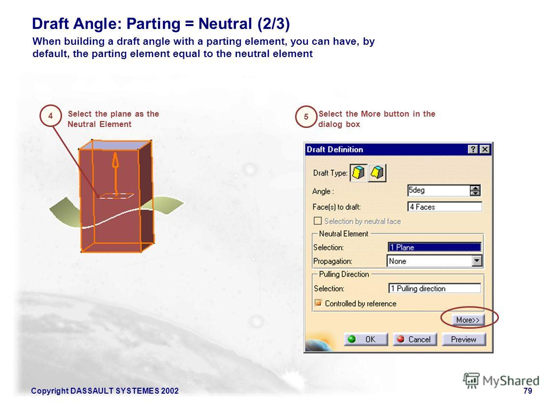 Copyright DASSAULT SYSTEMES 200279 Draft Angle: Parting = Neutral (2/3) Select the plane as the Neutral Element 4 5 Select the More button in the dialog box When building a draft angle with a parting element, you can have, by default, the parting ele