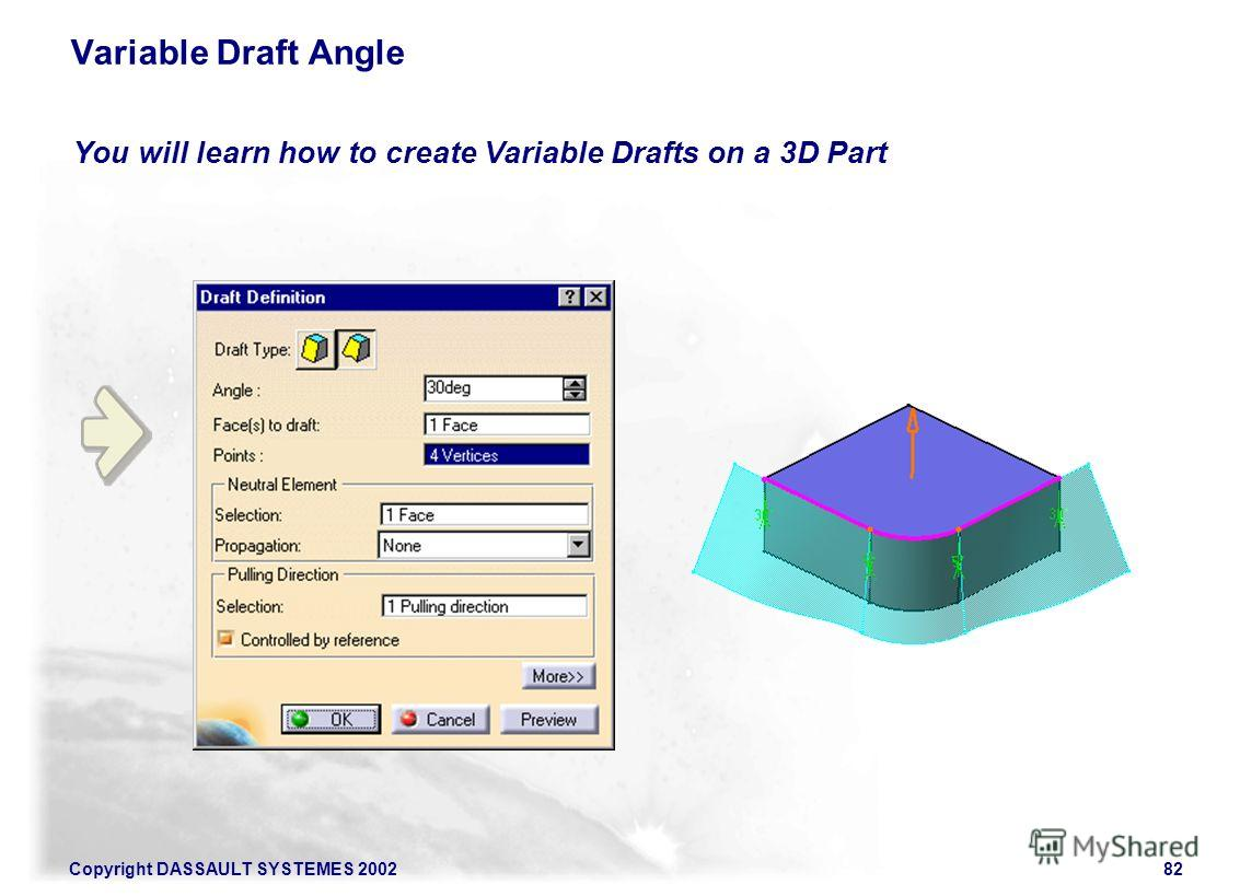 Copyright DASSAULT SYSTEMES 200282 You will learn how to create Variable Drafts on a 3D Part Variable Draft Angle