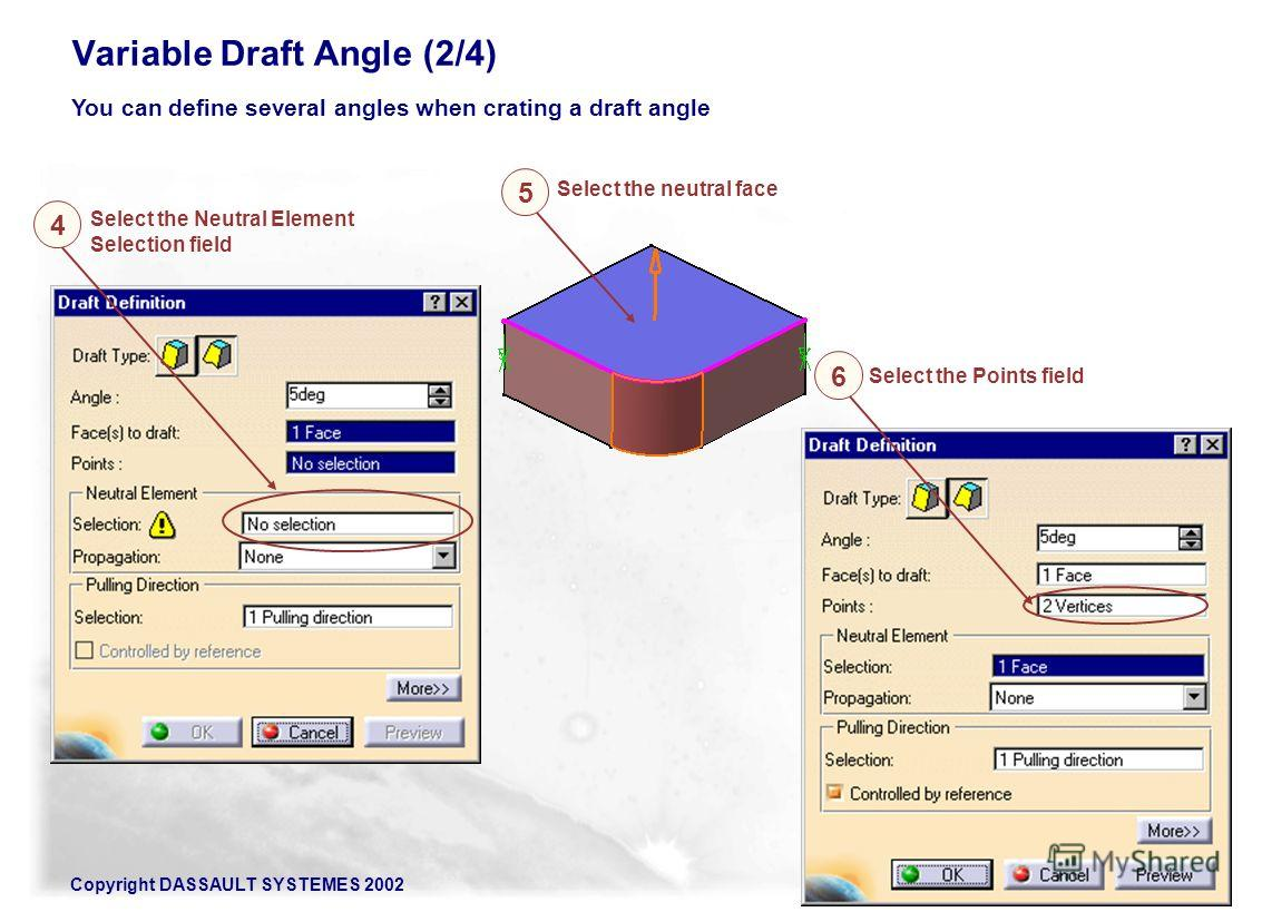Copyright DASSAULT SYSTEMES 200286 Variable Draft Angle (2/4) You can define several angles when crating a draft angle Select the Neutral Element Selection field Select the neutral face Select the Points field 5 6 4