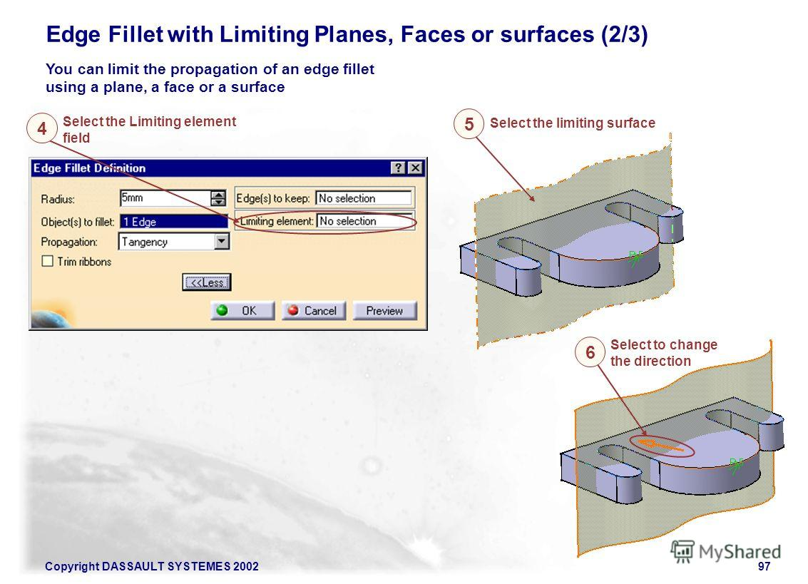 Copyright DASSAULT SYSTEMES 200297 Edge Fillet with Limiting Planes, Faces or surfaces (2/3) You can limit the propagation of an edge fillet using a plane, a face or a surface Select the Limiting element field 4 Select the limiting surface 5 Select t