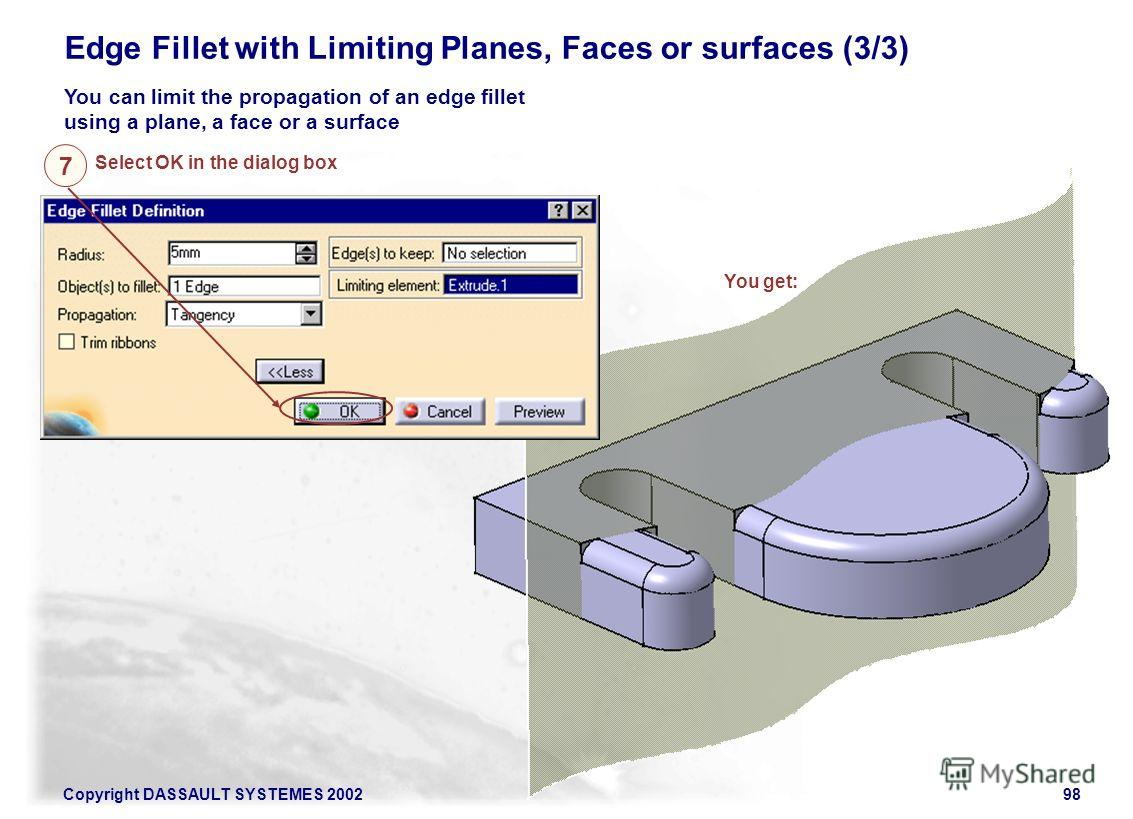 Copyright DASSAULT SYSTEMES 200298 Edge Fillet with Limiting Planes, Faces or surfaces (3/3) You can limit the propagation of an edge fillet using a plane, a face or a surface You get: Select OK in the dialog box 7