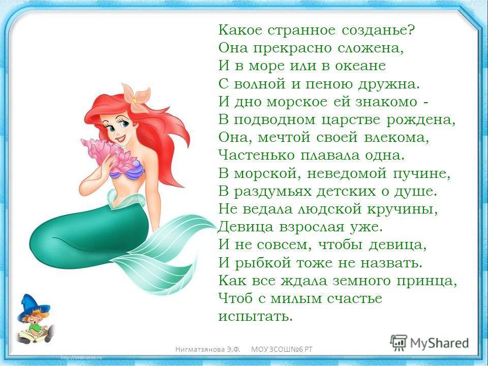 Какое странное созданье? Она прекрасно сложена, И в море или в океане С волной и пеною дружна. И дно морское ей знакомо - В подводном царстве рождена, Она, мечтой своей влекома, Частенько плавала одна. В морской, неведомой пучине, В раздумьях детских