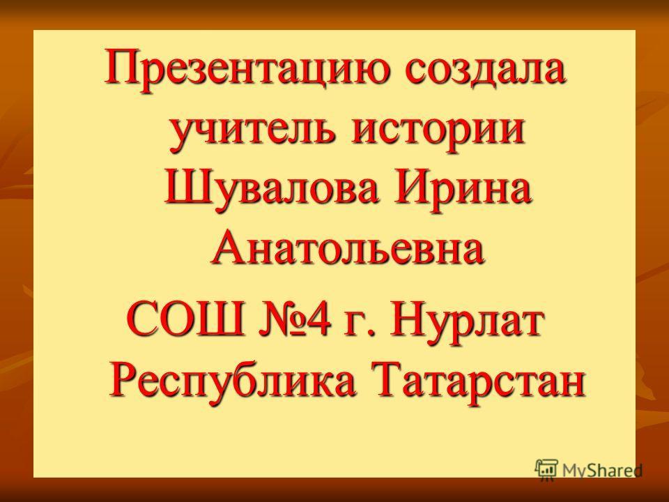 Презентацию создала учитель истории Шувалова Ирина Анатольевна СОШ 4 г. Нурлат Республика Татарстан