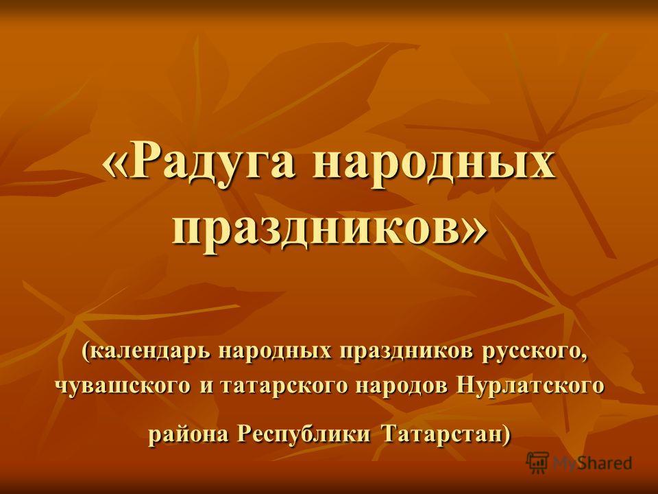 «Радуга народных праздников» (календарь народных праздников русского, чувашского и татарского народов Нурлатского района Республики Татарстан)