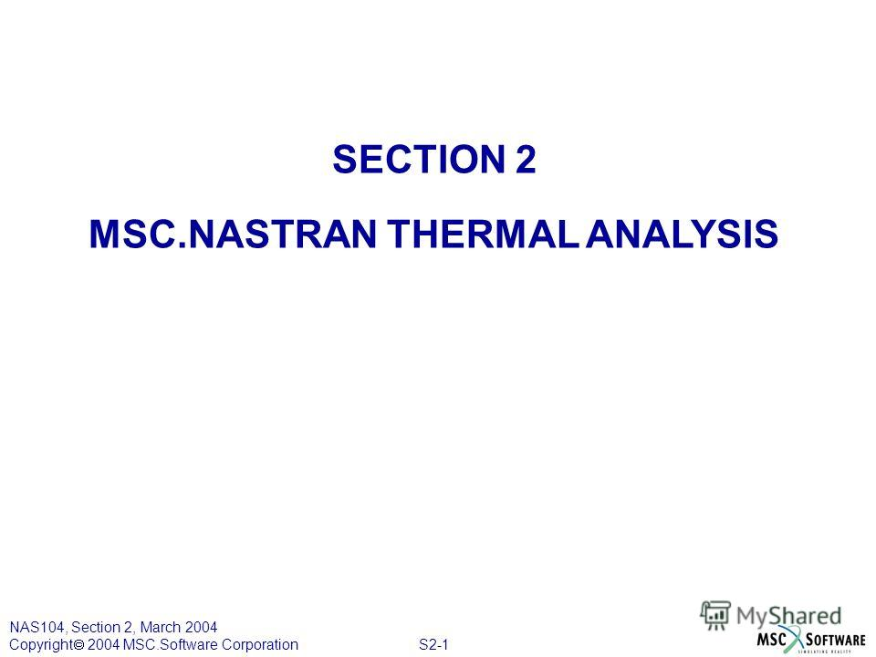 S2-1 NAS104, Section 2, March 2004 Copyright 2004 MSC.Software Corporation SECTION 2 MSC.NASTRAN THERMAL ANALYSIS