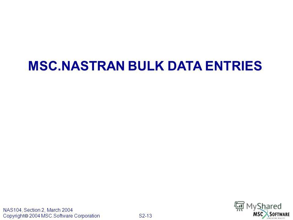 S2-13 NAS104, Section 2, March 2004 Copyright 2004 MSC.Software Corporation MSC.NASTRAN BULK DATA ENTRIES