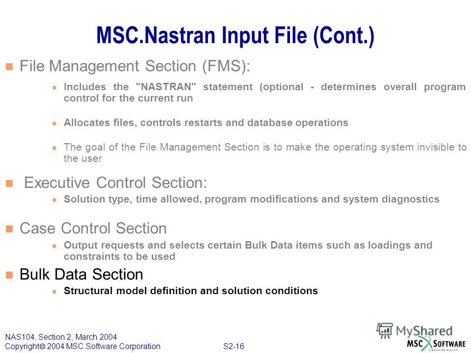 S2-16 NAS104, Section 2, March 2004 Copyright 2004 MSC.Software Corporation MSC.Nastran Input File (Cont.) File Management Section (FMS): Includes the