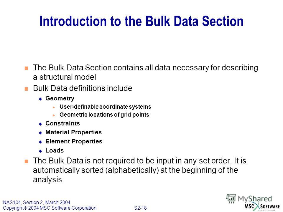 S2-18 NAS104, Section 2, March 2004 Copyright 2004 MSC.Software Corporation Introduction to the Bulk Data Section The Bulk Data Section contains all data necessary for describing a structural model Bulk Data definitions include Geometry User-definabl