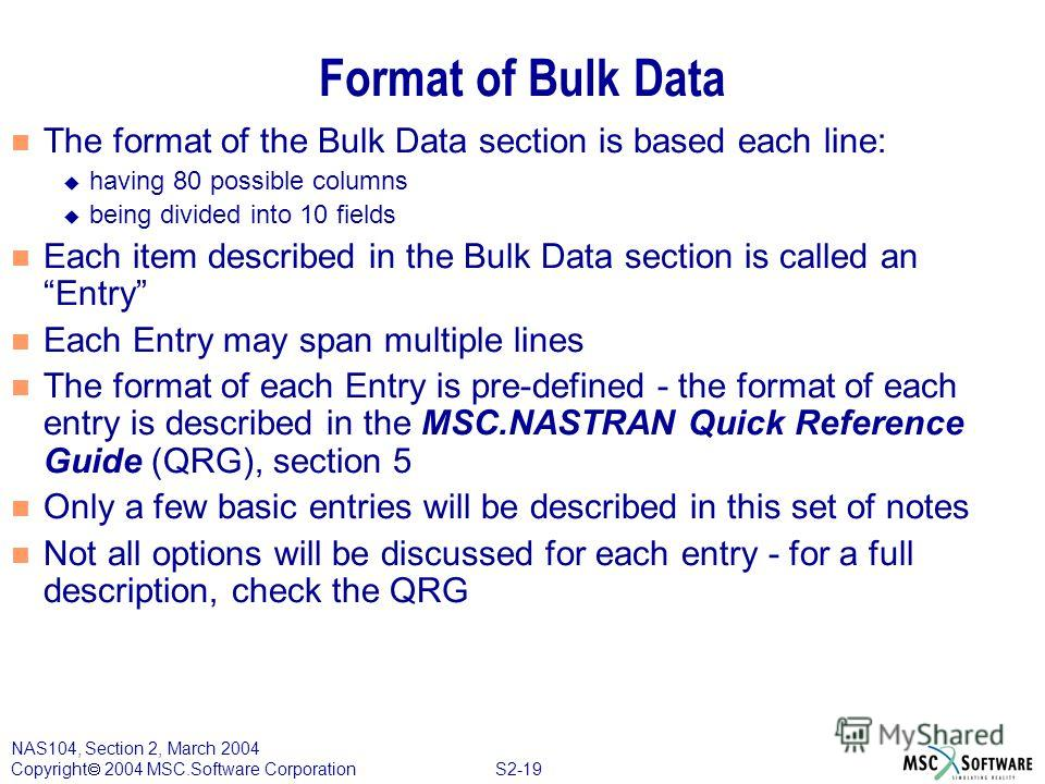 S2-19 NAS104, Section 2, March 2004 Copyright 2004 MSC.Software Corporation Format of Bulk Data n The format of the Bulk Data section is based each line: u having 80 possible columns u being divided into 10 fields n Each item described in the Bulk Da
