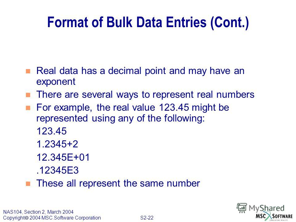 S2-22 NAS104, Section 2, March 2004 Copyright 2004 MSC.Software Corporation Format of Bulk Data Entries (Cont.) n Real data has a decimal point and may have an exponent n There are several ways to represent real numbers n For example, the real value