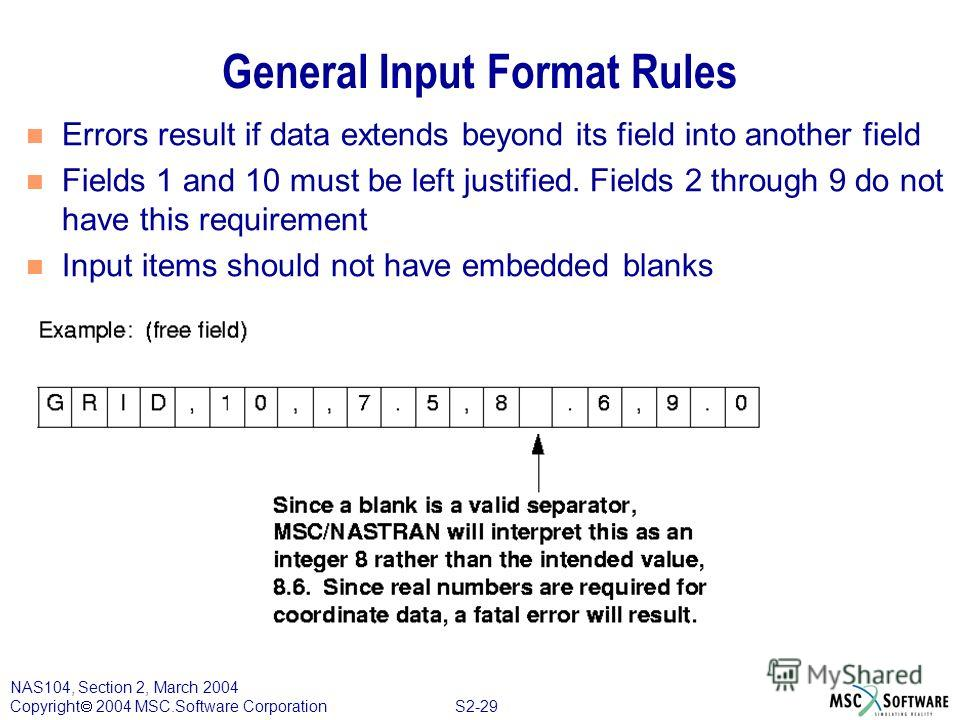 S2-29 NAS104, Section 2, March 2004 Copyright 2004 MSC.Software Corporation General Input Format Rules n Errors result if data extends beyond its field into another field n Fields 1 and 10 must be left justified. Fields 2 through 9 do not have this r