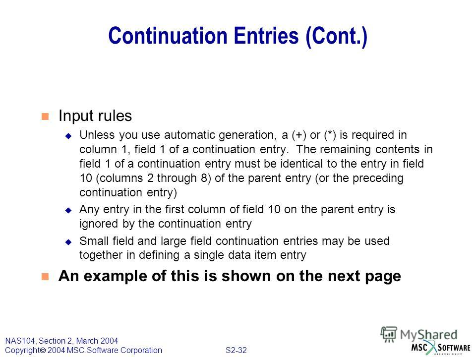 S2-32 NAS104, Section 2, March 2004 Copyright 2004 MSC.Software Corporation Continuation Entries (Cont.) Input rules u Unless you use automatic generation, a (+) or (*) is required in column 1, field 1 of a continuation entry. The remaining contents