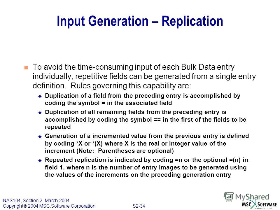 S2-34 NAS104, Section 2, March 2004 Copyright 2004 MSC.Software Corporation Input Generation – Replication To avoid the time-consuming input of each Bulk Data entry individually, repetitive fields can be generated from a single entry definition. Rule