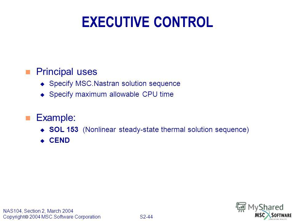 S2-44 NAS104, Section 2, March 2004 Copyright 2004 MSC.Software Corporation EXECUTIVE CONTROL n Principal uses u Specify MSC.Nastran solution sequence u Specify maximum allowable CPU time n Example: u SOL 153 (Nonlinear steady-state thermal solution