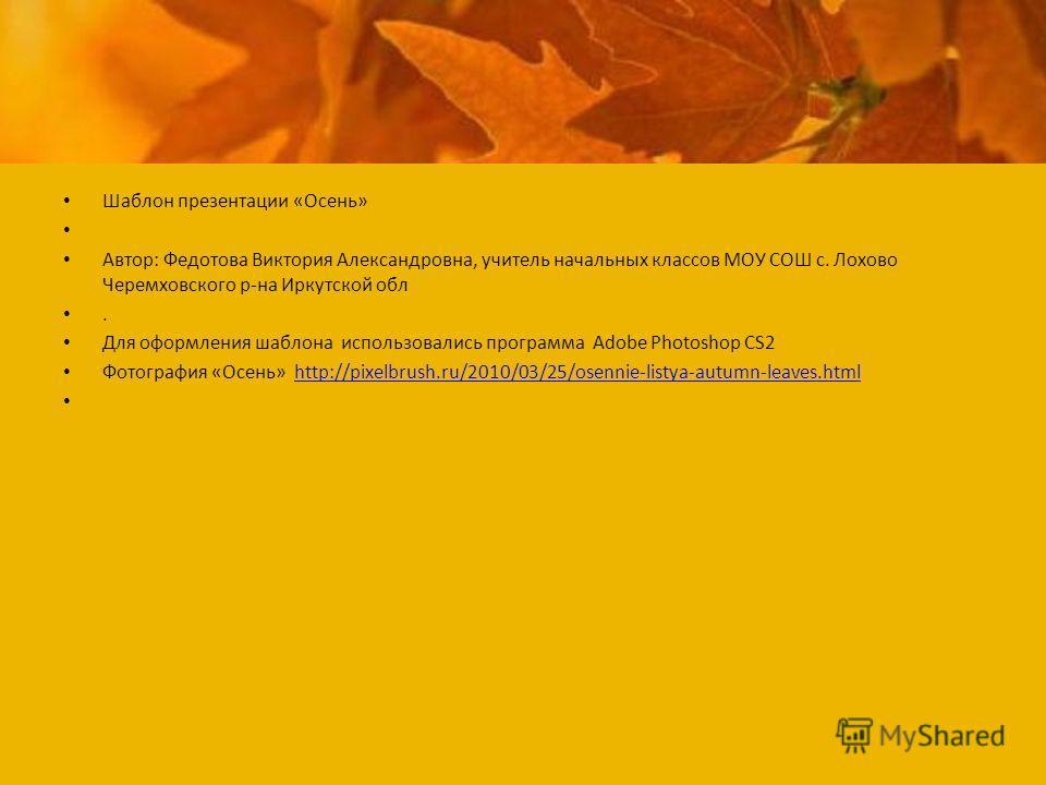 Шаблон презентации «Осень» Автор: Федотова Виктория Александровна, учитель начальных классов МОУ СОШ с. Лохово Черемховского р-на Иркутской обл. Для оформления шаблона использовались программа Adobe Photoshop CS2 Фотография «Осень» http://pixelbrush.