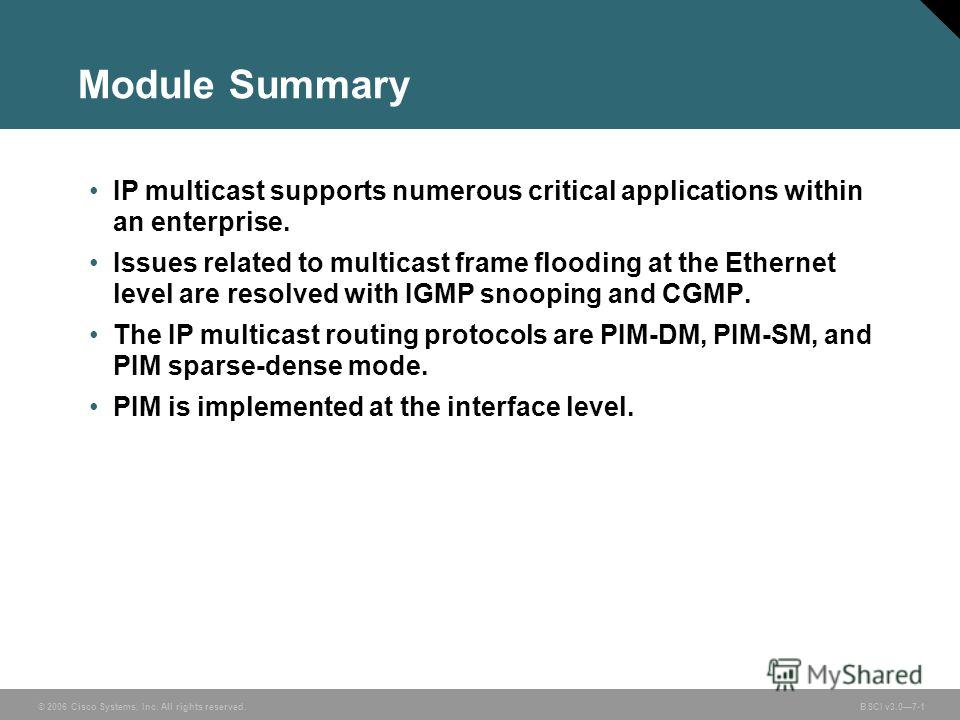 © 2006 Cisco Systems, Inc. All rights reserved. BSCI v3.07-1 Module Summary IP multicast supports numerous critical applications within an enterprise. Issues related to multicast frame flooding at the Ethernet level are resolved with IGMP snooping an