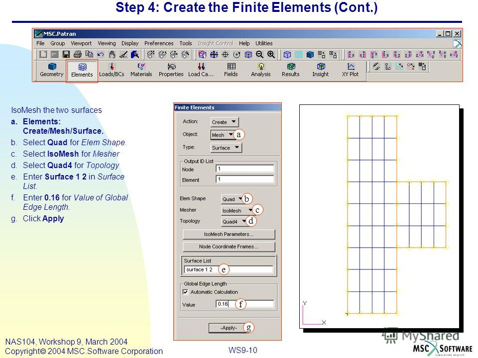 WS9-10 NAS104, Workshop 9, March 2004 Copyright 2004 MSC.Software Corporation Step 4: Create the Finite Elements (Cont.) IsoMesh the two surfaces a.Elements: Create/Mesh/Surface. b.Select Quad for Elem Shape. c.Select IsoMesh for Mesher d.Select Quad