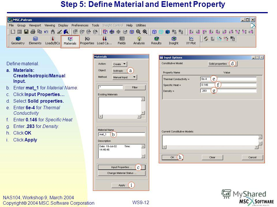 WS9-12 NAS104, Workshop 9, March 2004 Copyright 2004 MSC.Software Corporation Step 5: Define Material and Element Property Define material. a.Materials: Create/Isotropic/Manual Input. b.Enter mat_1 for Material Name. c.Click Input Properties… d.Selec