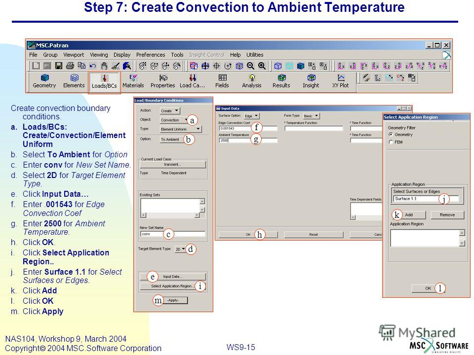 WS9-15 NAS104, Workshop 9, March 2004 Copyright 2004 MSC.Software Corporation Step 7: Create Convection to Ambient Temperature Create convection boundary conditions. a.Loads/BCs: Create/Convection/Element Uniform b.Select To Ambient for Option c.Ente