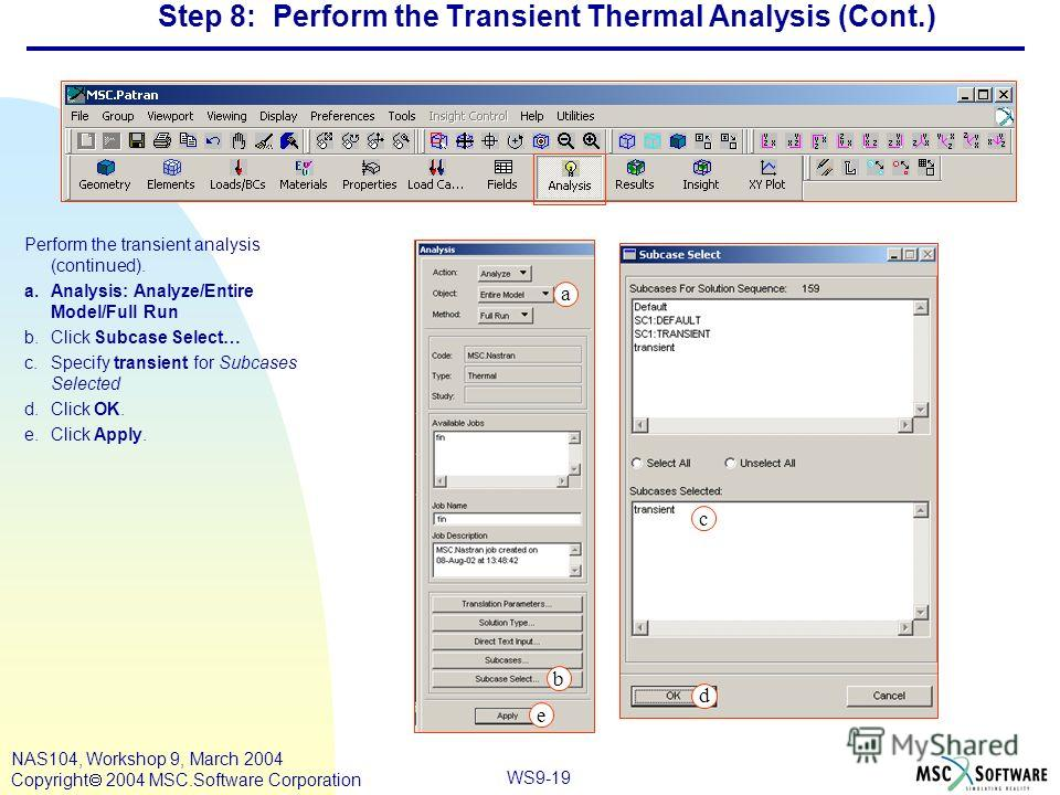 WS9-19 NAS104, Workshop 9, March 2004 Copyright 2004 MSC.Software Corporation Step 8: Perform the Transient Thermal Analysis (Cont.) Perform the transient analysis (continued). a.Analysis: Analyze/Entire Model/Full Run b.Click Subcase Select… c.Speci