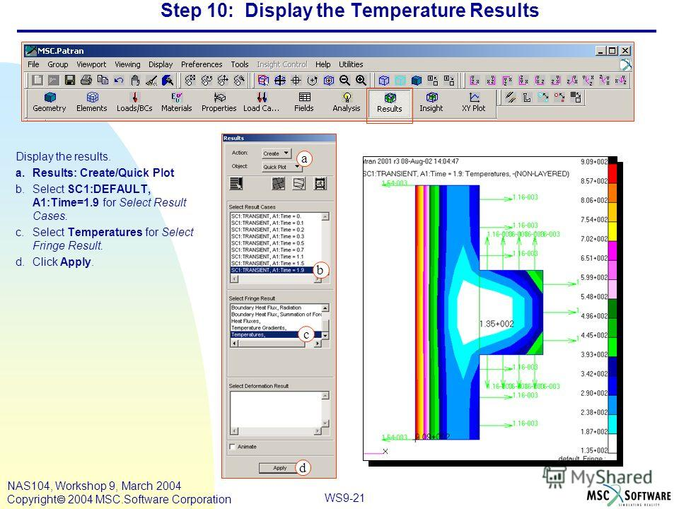 WS9-21 NAS104, Workshop 9, March 2004 Copyright 2004 MSC.Software Corporation Step 10: Display the Temperature Results Display the results. a.Results: Create/Quick Plot b.Select SC1:DEFAULT, A1:Time=1.9 for Select Result Cases. c.Select Temperatures