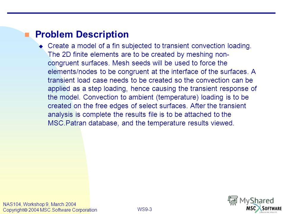 WS9-3 NAS104, Workshop 9, March 2004 Copyright 2004 MSC.Software Corporation n Problem Description u Create a model of a fin subjected to transient convection loading. The 2D finite elements are to be created by meshing non- congruent surfaces. Mesh