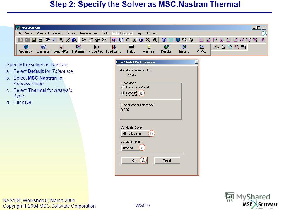 WS9-6 NAS104, Workshop 9, March 2004 Copyright 2004 MSC.Software Corporation Step 2: Specify the Solver as MSC.Nastran Thermal Specify the solver as Nastran a.Select Default for Tolerance. b.Select MSC.Nastran for Analysis Code. c.Select Thermal for