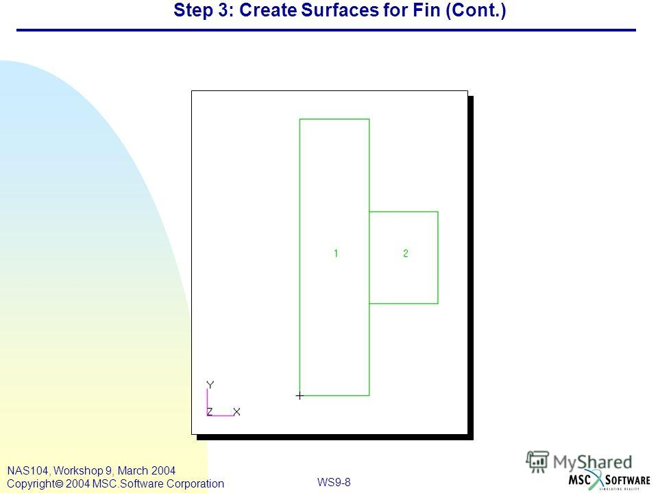 WS9-8 NAS104, Workshop 9, March 2004 Copyright 2004 MSC.Software Corporation Step 3: Create Surfaces for Fin (Cont.)