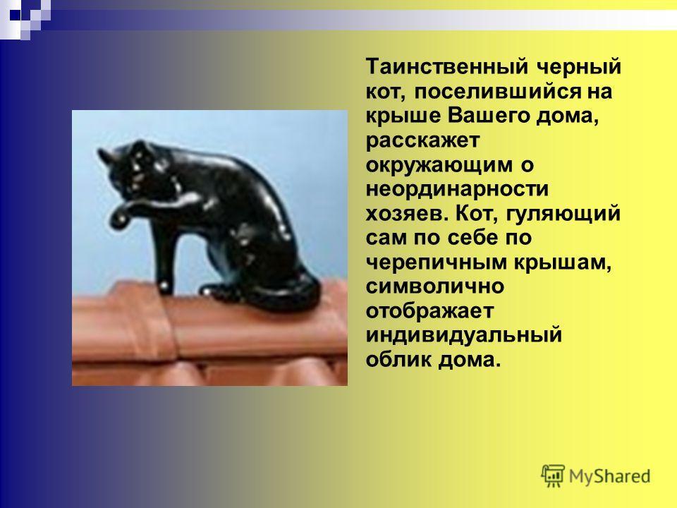 Таинственный черный кот, поселившийся на крыше Вашего дома, расскажет окружающим о неординарности хозяев. Кот, гуляющий сам по себе по черепичным крышам, символично отображает индивидуальный облик дома.