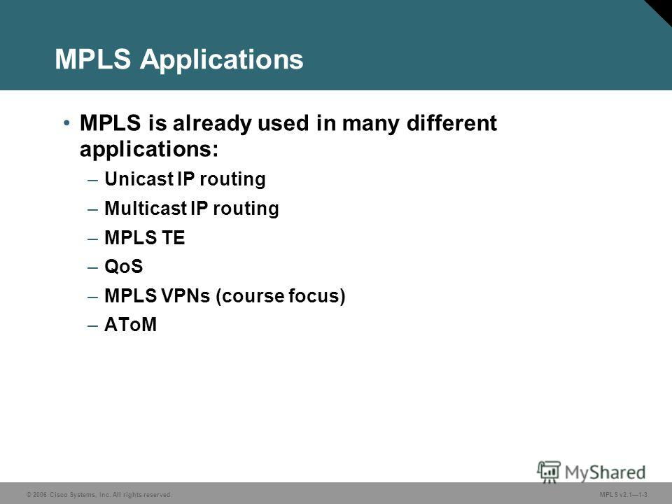 © 2006 Cisco Systems, Inc. All rights reserved. MPLS v2.11-3 MPLS Applications MPLS is already used in many different applications: –Unicast IP routing –Multicast IP routing –MPLS TE –QoS –MPLS VPNs (course focus) –AToM