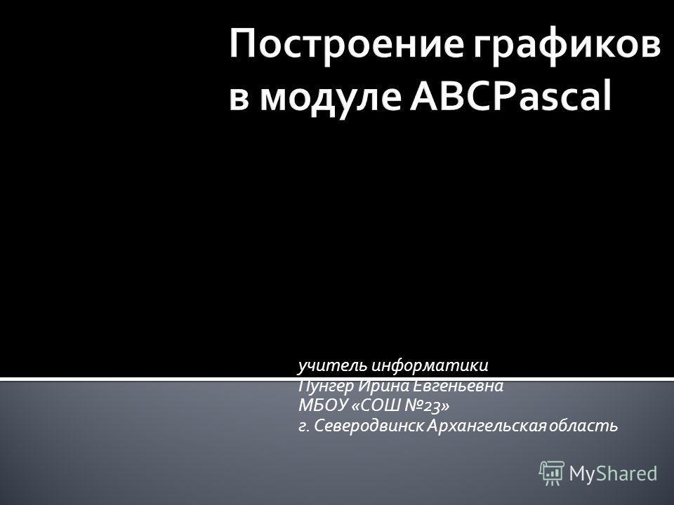учитель информатики Пунгер Ирина Евгеньевна МБОУ «СОШ 23» г. Северодвинск Архангельская область