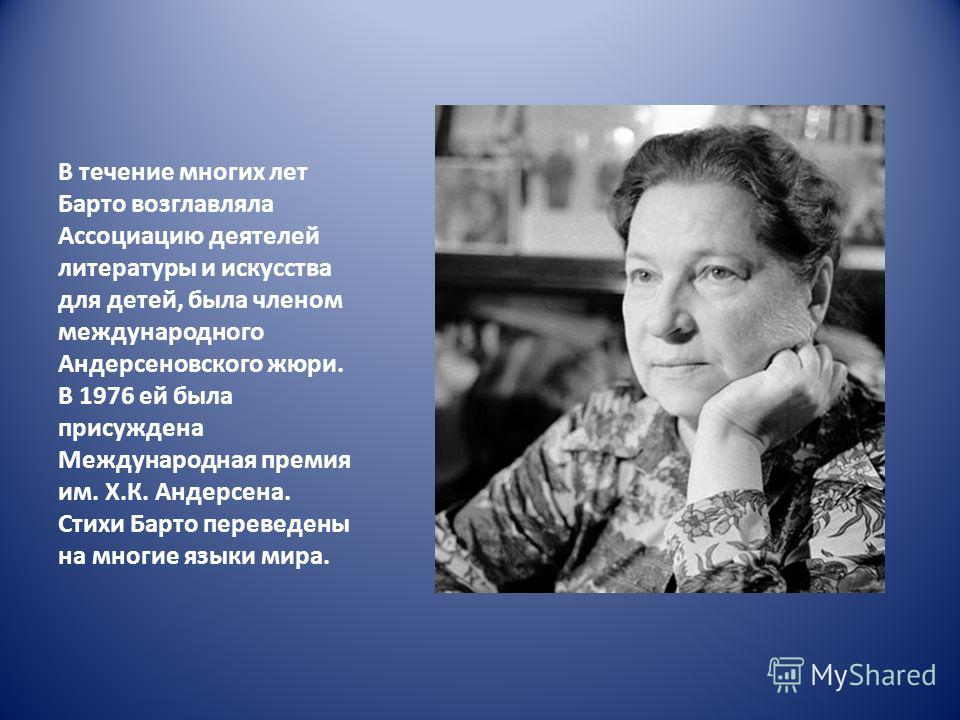 В течение многих лет Барто возглавляла Ассоциацию деятелей литературы и искусства для детей, была членом международного Андерсеновского жюри. В 1976 ей была присуждена Международная премия им. Х.К. Андерсена. Стихи Барто переведены на многие языки ми