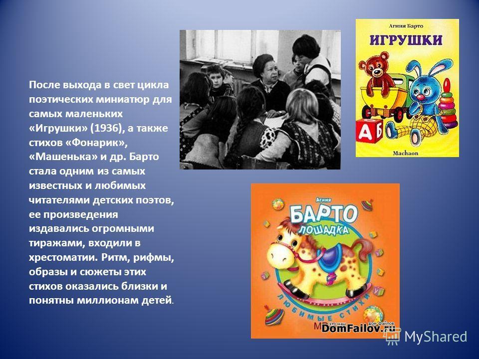 После выхода в свет цикла поэтических миниатюр для самых маленьких «Игрушки» (1936), а также стихов «Фонарик», «Машенька» и др. Барто стала одним из самых известных и любимых читателями детских поэтов, ее произведения издавались огромными тиражами, в