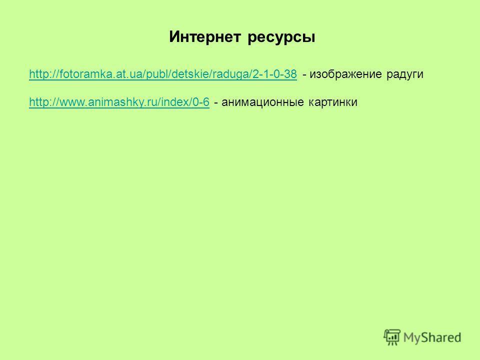 http://fotoramka.at.ua/publ/detskie/raduga/2-1-0-38http://fotoramka.at.ua/publ/detskie/raduga/2-1-0-38 - изображение радуги Интернет ресурсы http://www.animashky.ru/index/0-6http://www.animashky.ru/index/0-6 - анимационные картинки
