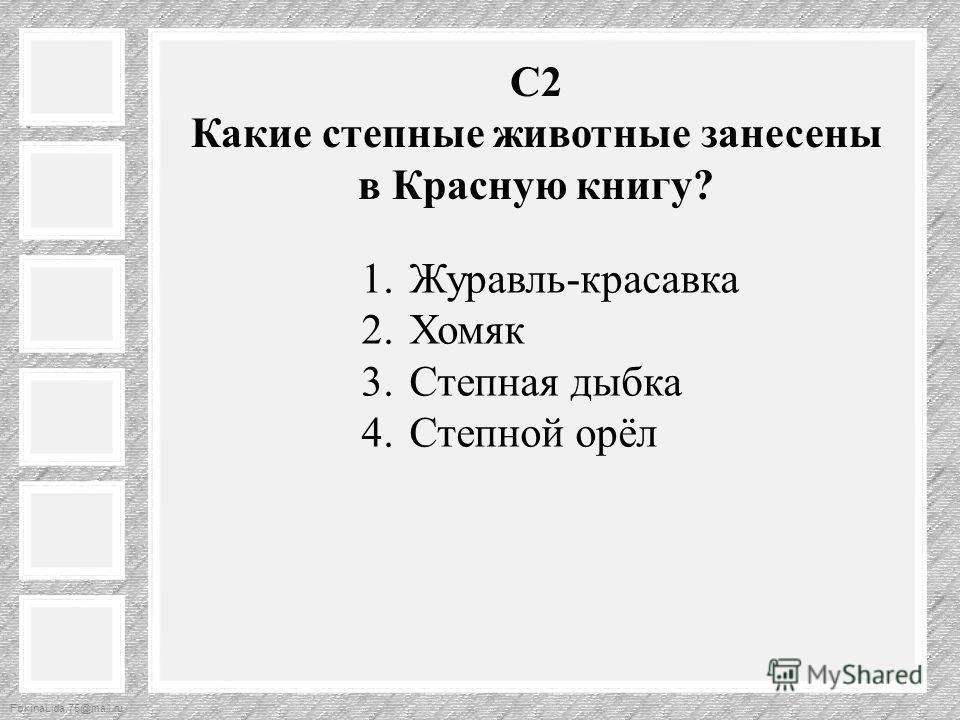 FokinaLida.75@mail.ru С2 Какие степные животные занесены в Красную книгу? 1.Журавль-красавка 2. Хомяк 3. Степная дыбка 4. Степной орёл