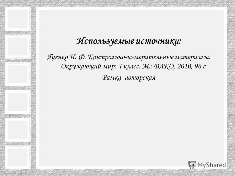 FokinaLida.75@mail.ru Используемые источники: Яценко И. Ф. Контрольно-измерительные материалы. Окружающий мир: 4 класс. М.: ВАКО, 2010, 96 с Рамка авторская
