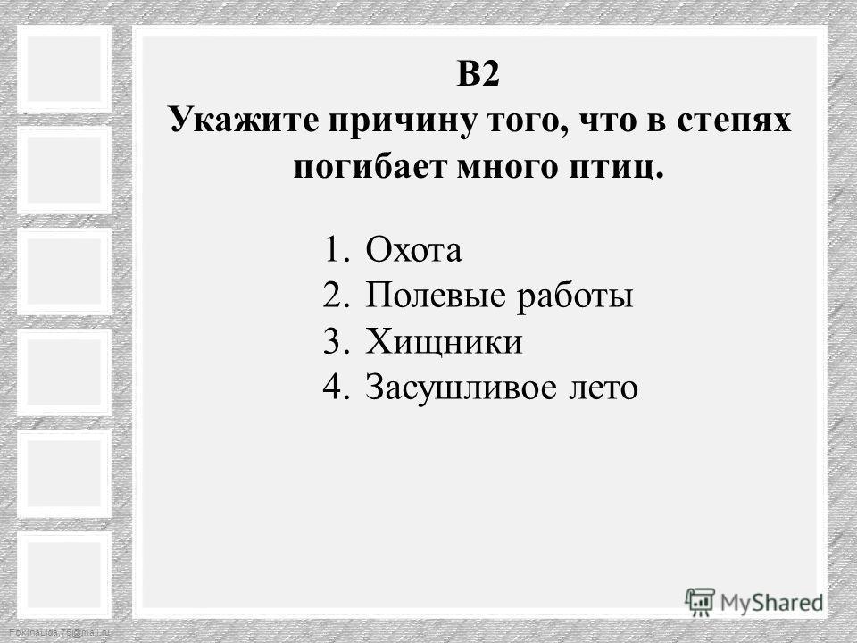 FokinaLida.75@mail.ru В2 Укажите причину того, что в степях погибает много птиц. 1. Охота 2. Полевые работы 3. Хищники 4. Засушливое лето