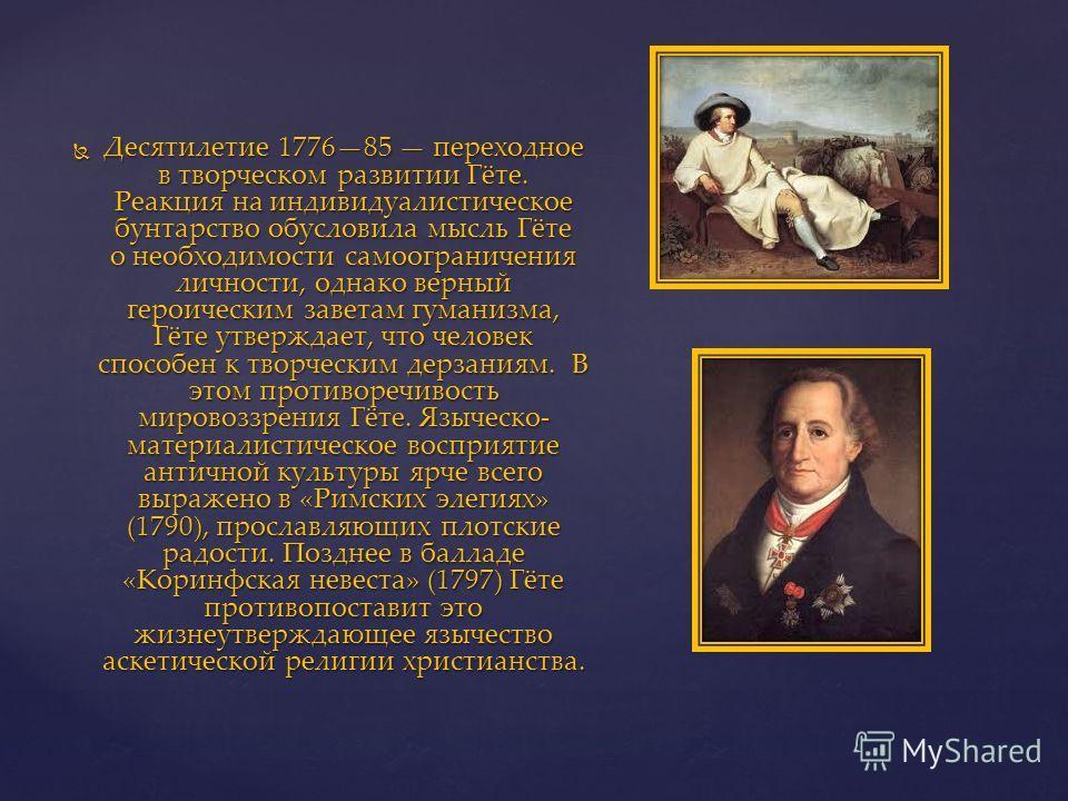 Десятилетие 177685 переходное в творческом развитии Гёте. Реакция на индивидуалистическое бунтарство обусловила мысль Гёте о необходимости самоограничения личности, однако верный героическим заветам гуманизма, Гёте утверждает, что человек способен к