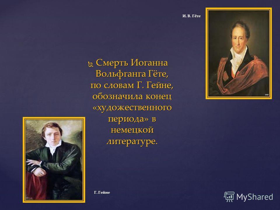 Смерть Иоганна Вольфганга Гёте, по словам Г. Гейне, обозначила конец «художественного периода» в немецкой литературе. Смерть Иоганна Вольфганга Гёте, по словам Г. Гейне, обозначила конец «художественного периода» в немецкой литературе. Г. Гейне И. В.