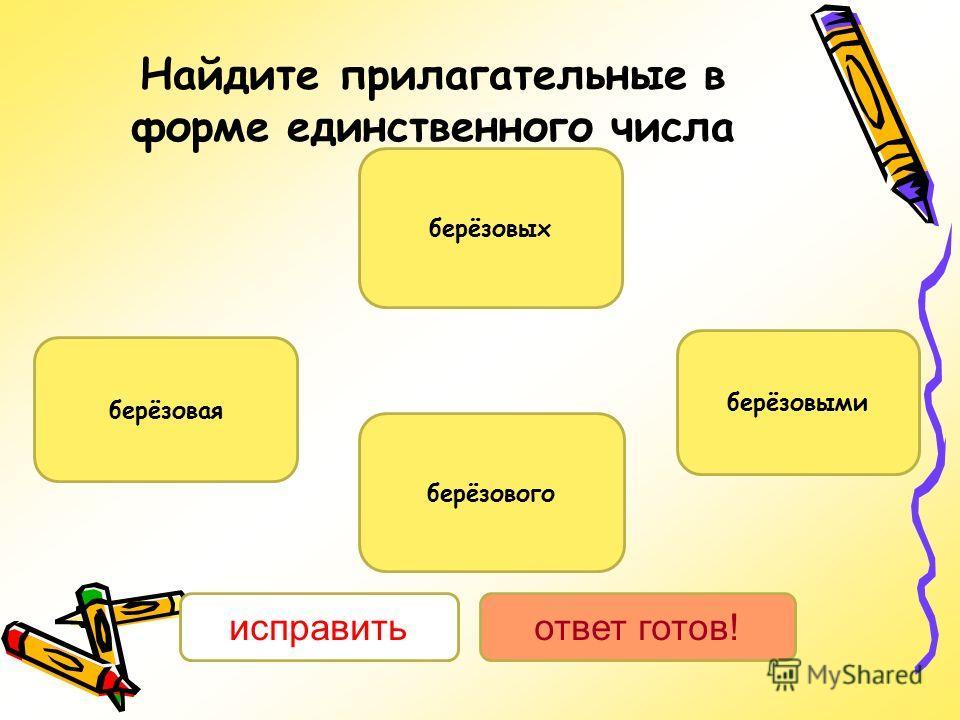 Найдите прилагательные в форме единственного числа берёзовая берёзовых берёзового берёзовыми исправитьответ готов!
