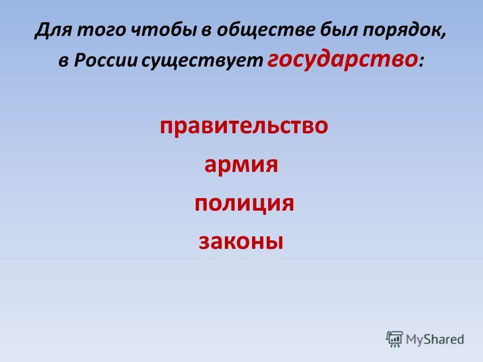 Для того чтобы в обществе был порядок, в России существует государство : правительство армия полиция законы