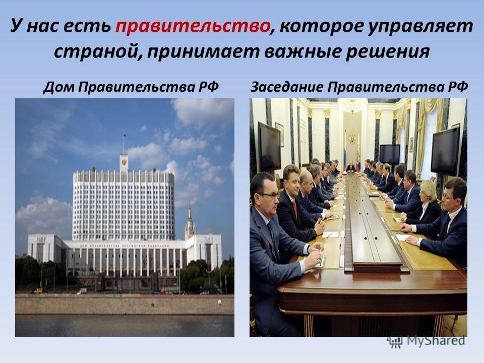 У нас есть правительство, которое управляет страной, принимает важные решения Дом Правительства РФЗаседание Правительства РФ