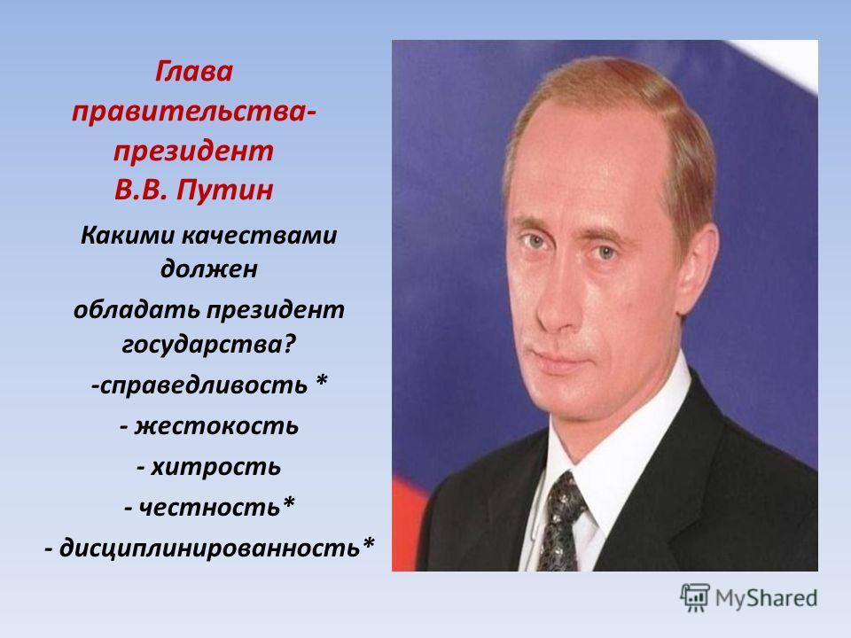 Глава правительства- президент В.В. Путин Какими качествами должен обладать президент государства? -справедливость * - жестокость - хитрость - честность* - дисциплинированность*