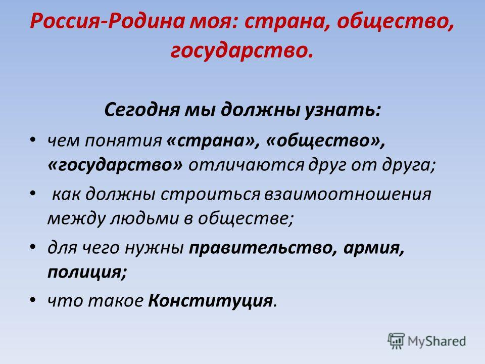 Россия-Родина моя: страна, общество, государство. Сегодня мы должны узнать: чем понятия «страна», «общество», «государство» отличаются друг от друга; как должны строиться взаимоотношения между людьми в обществе; для чего нужны правительство, армия, п