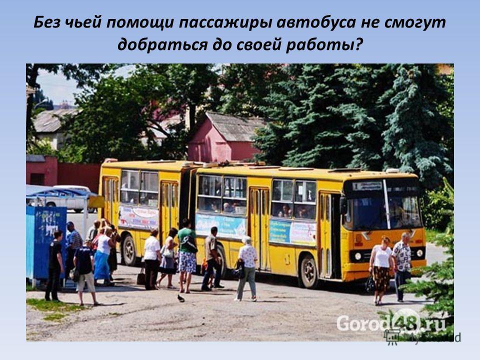 Без чьей помощи пассажиры автобуса не смогут добраться до своей работы?
