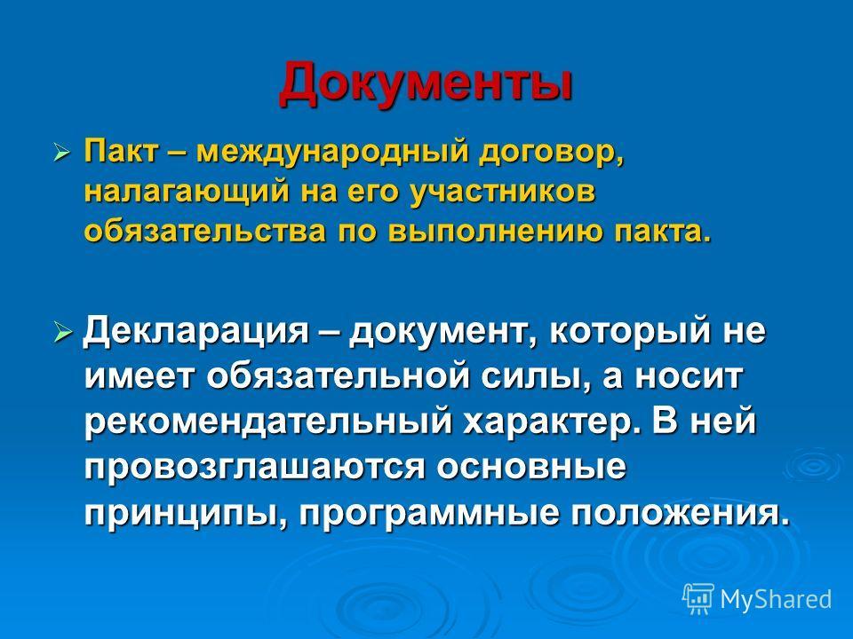Документы Пакт – международный договор, налагающий на его участников обязательства по выполнению пакта. Пакт – международный договор, налагающий на его участников обязательства по выполнению пакта. Декларация – документ, который не имеет обязательной