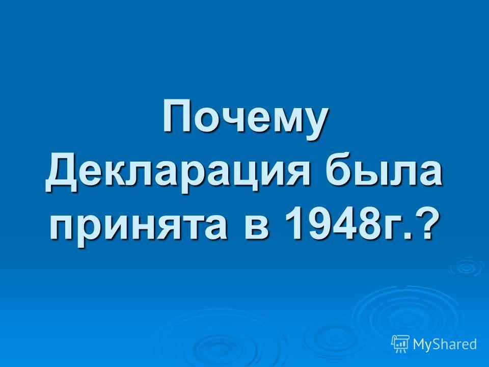 Почему Декларация была принята в 1948 г.?