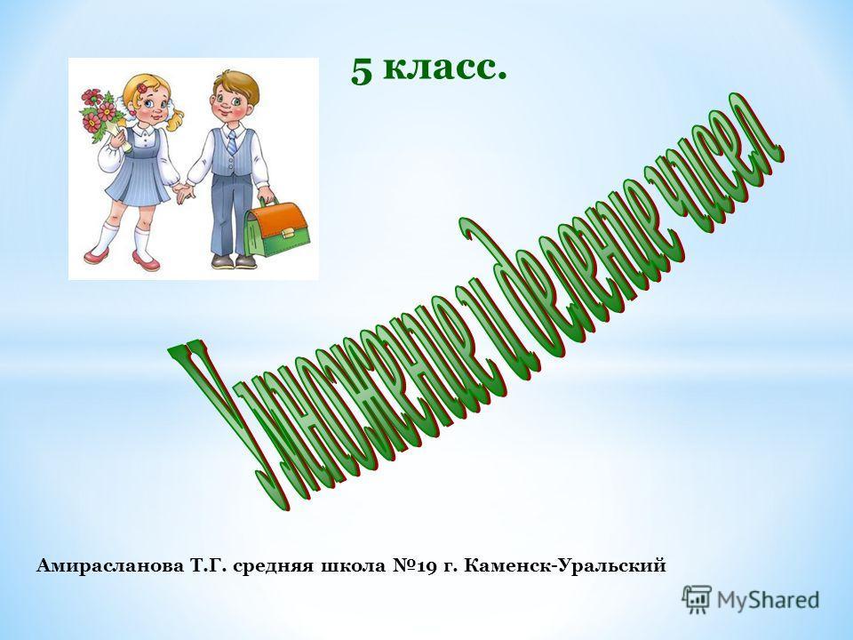 5 класс. Амирасланова Т.Г. средняя школа 19 г. Каменск-Уральский